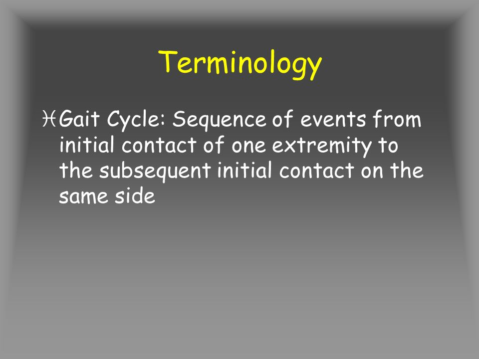 Terminology Gait Cycle: Sequence of events from initial contact of one extremity to the subsequent initial contact on the same side.