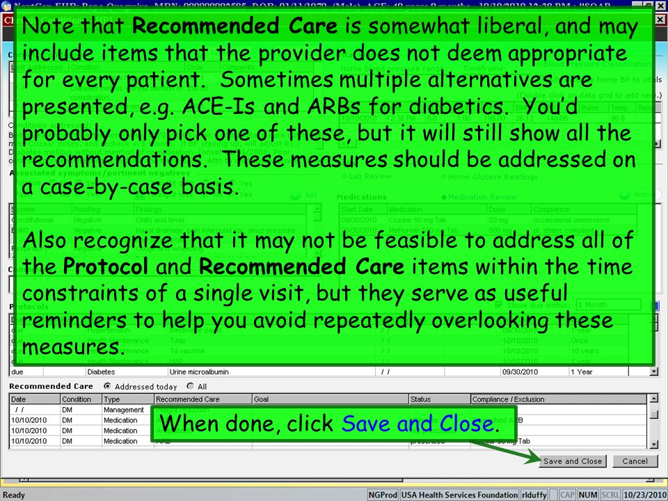 Note that Recommended Care is somewhat liberal, and may include items that the provider does not deem appropriate for every patient. Sometimes multiple alternatives are presented, e.g. ACE-Is and ARBs for diabetics. You'd probably only pick one of these, but it will still show all the recommendations. These measures should be addressed on a case-by-case basis.