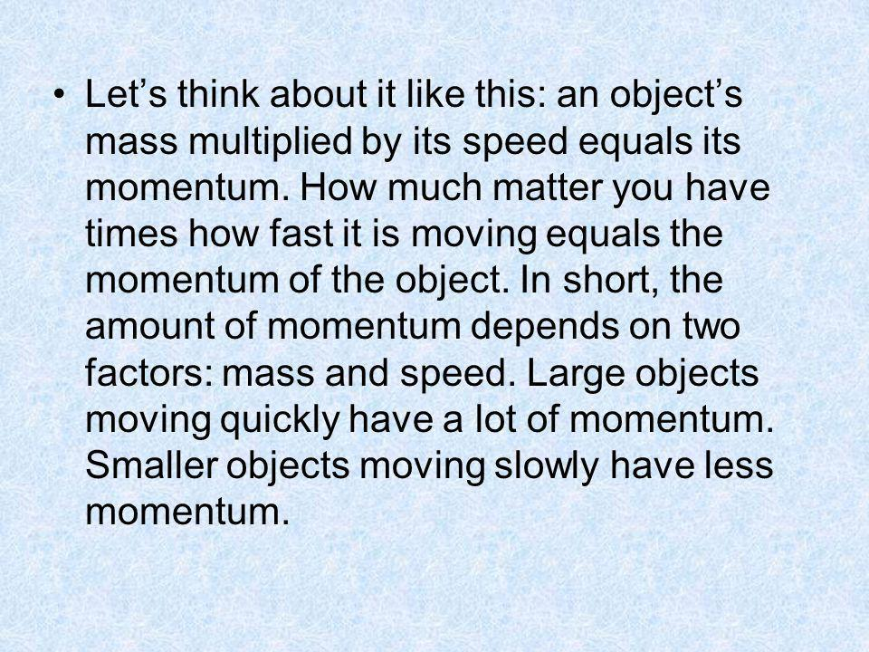 Let's think about it like this: an object's mass multiplied by its speed equals its momentum.