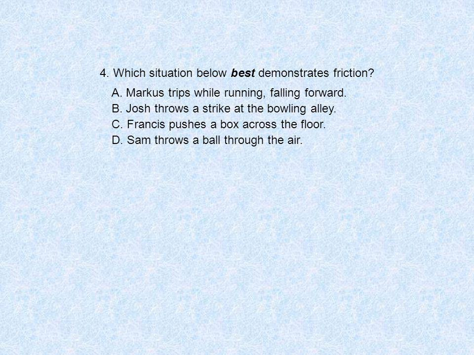 4. Which situation below best demonstrates friction