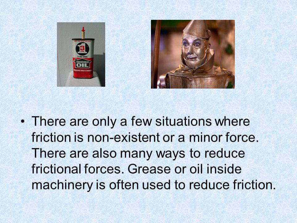 There are only a few situations where friction is non-existent or a minor force.