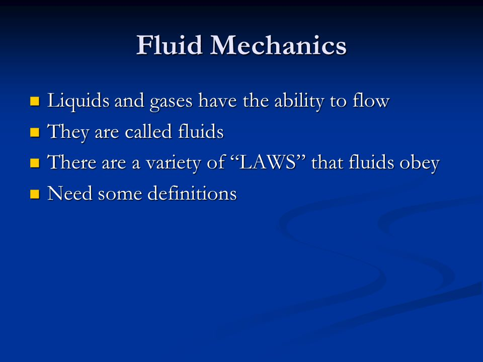 Fluid Mechanics Liquids and gases have the ability to flow