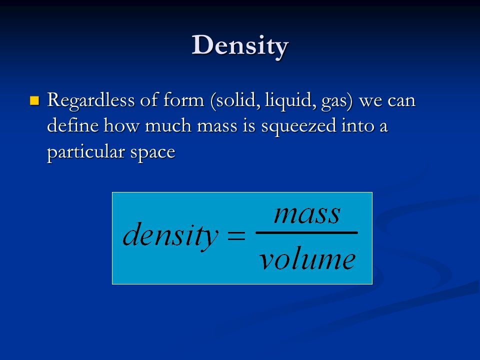 Density Regardless of form (solid, liquid, gas) we can define how much mass is squeezed into a particular space.