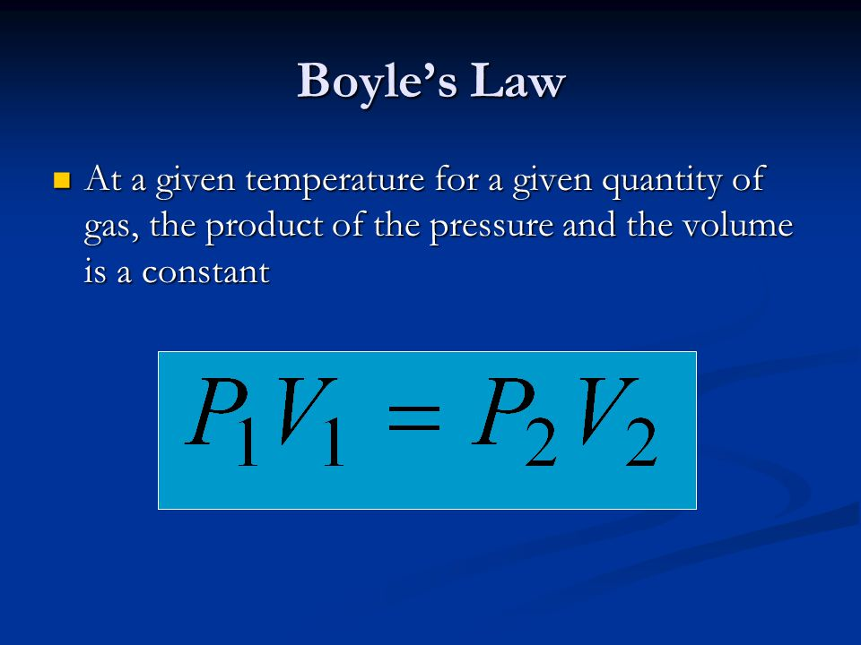 Boyle's Law At a given temperature for a given quantity of gas, the product of the pressure and the volume is a constant.