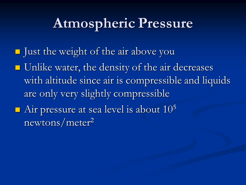 Atmospheric Pressure Just the weight of the air above you