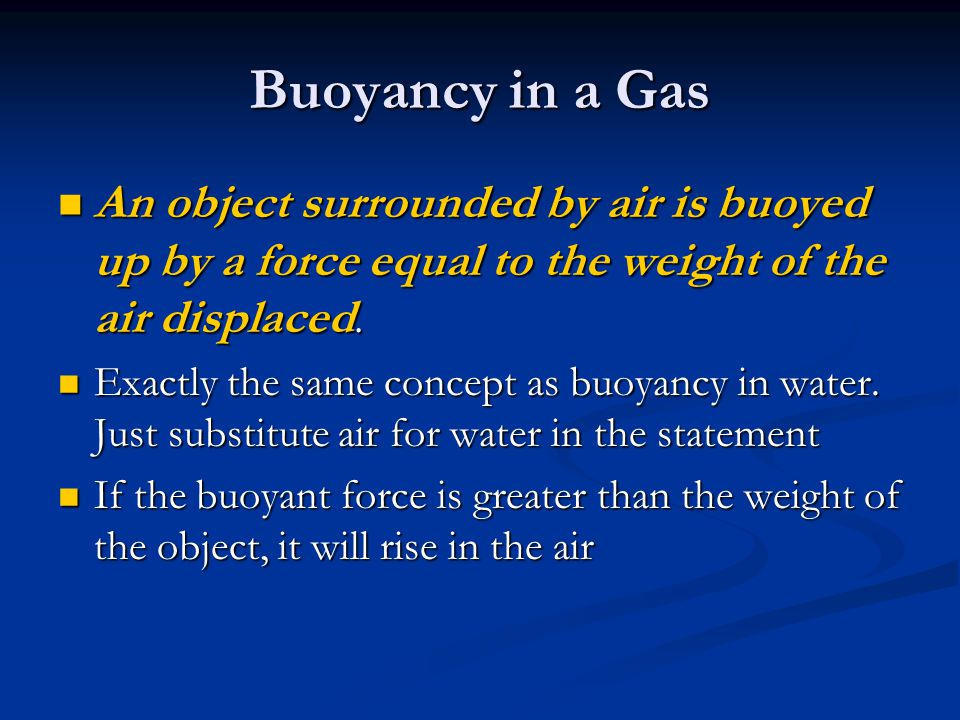 Buoyancy in a Gas An object surrounded by air is buoyed up by a force equal to the weight of the air displaced.