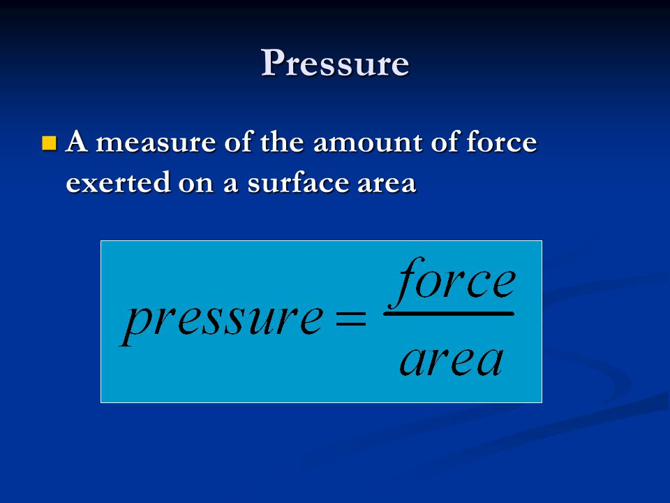 Pressure A measure of the amount of force exerted on a surface area