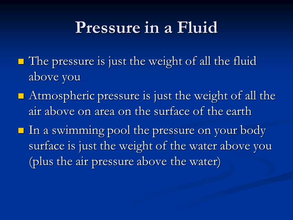 Pressure in a Fluid The pressure is just the weight of all the fluid above you.