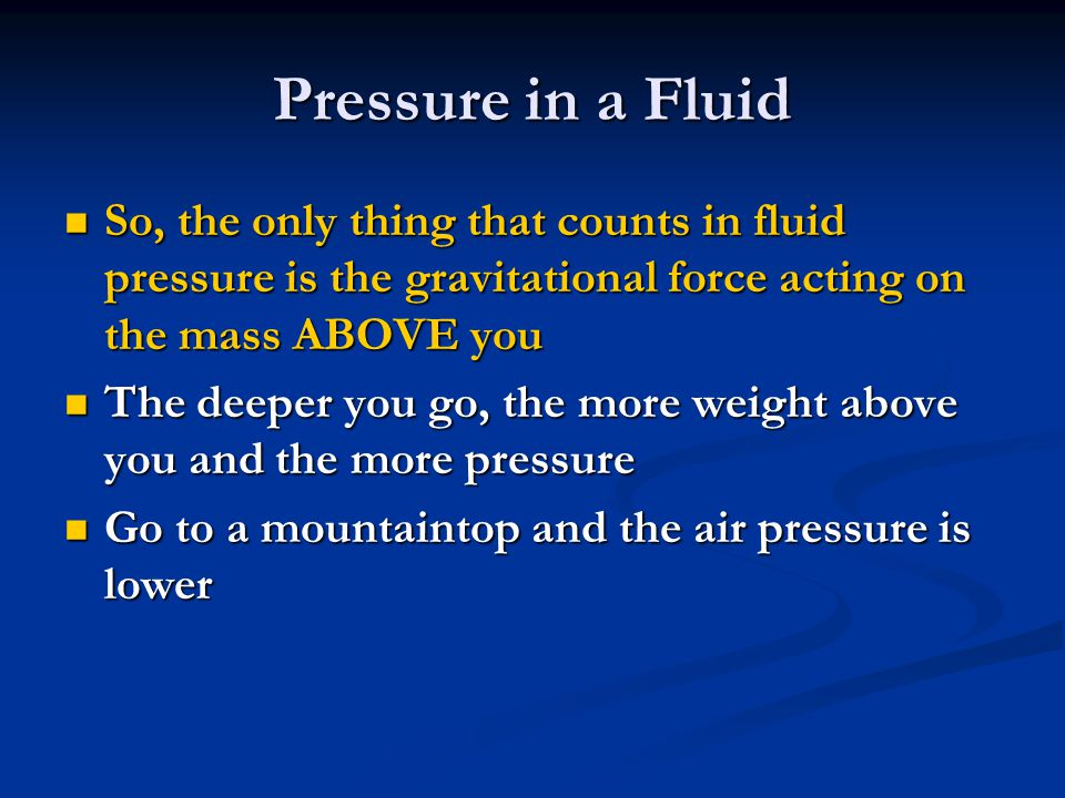 Pressure in a Fluid So, the only thing that counts in fluid pressure is the gravitational force acting on the mass ABOVE you.
