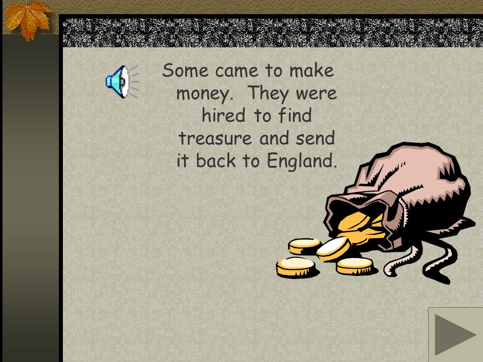 Some came to make money. They were hired to find treasure and send it back to England.