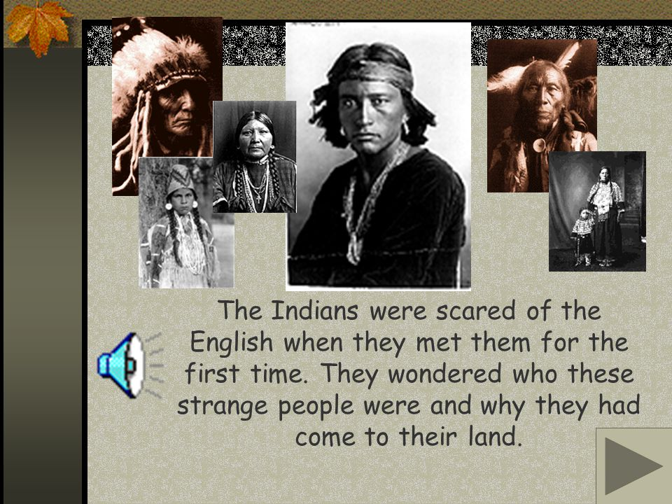 The Indians were scared of the English when they met them for the first time.