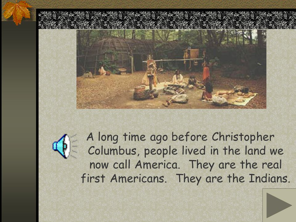 A long time ago before Christopher Columbus, people lived in the land we now call America.