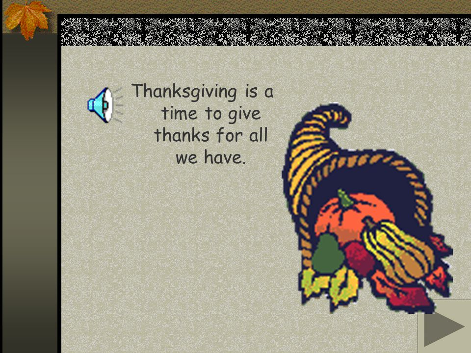 Thanksgiving is a time to give thanks for all we have.