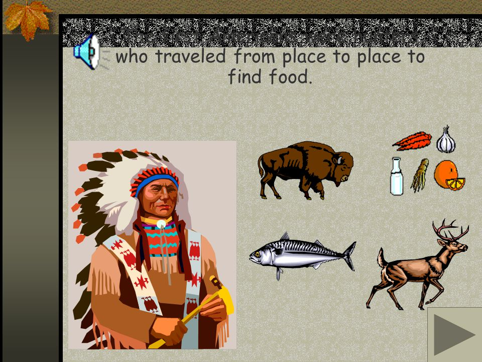The first Americans were hunters who traveled from place to place to find food.
