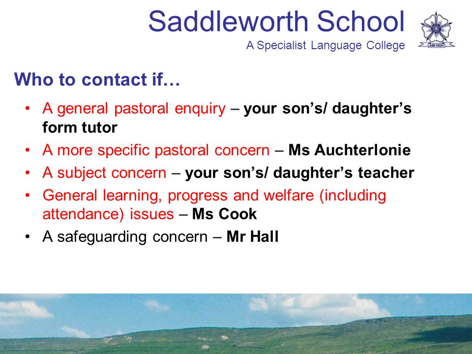Who to contact if… A general pastoral enquiry – your son's/ daughter's form tutor. A more specific pastoral concern – Ms Auchterlonie.