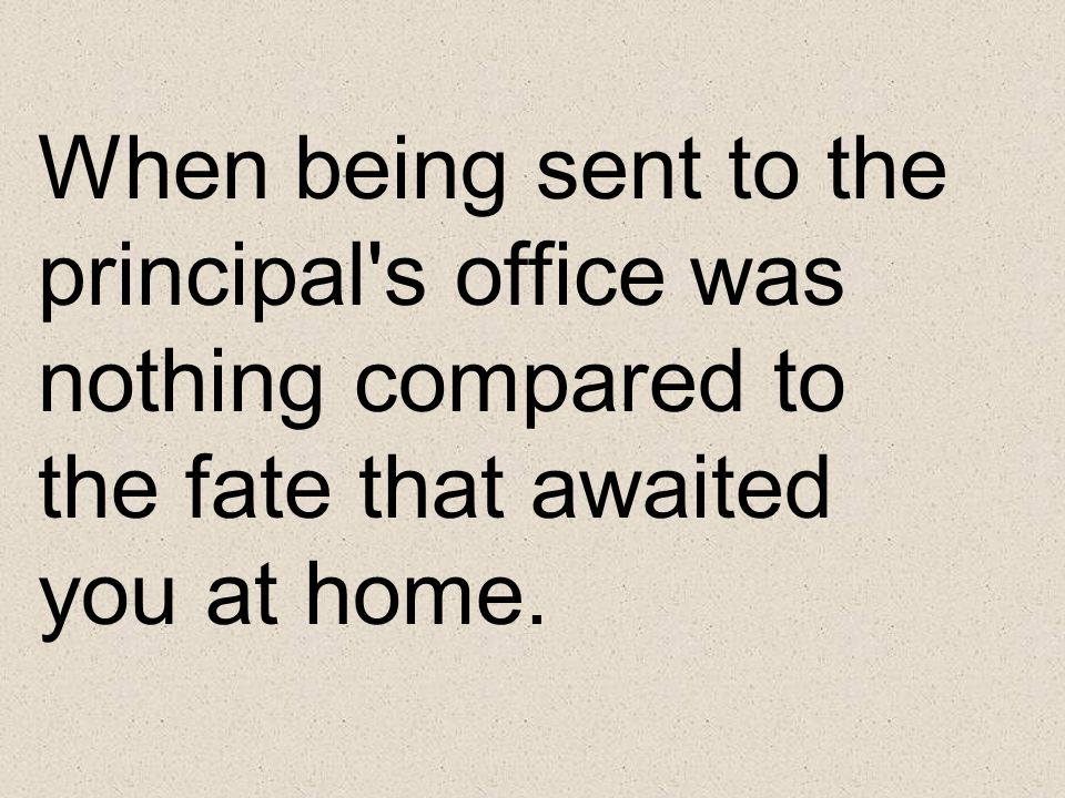 When being sent to the principal s office was nothing compared to the fate that awaited you at home.