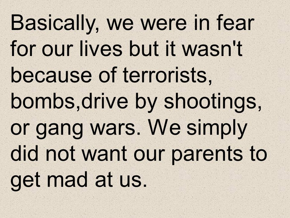 Basically, we were in fear for our lives but it wasn t because of terrorists, bombs,drive by shootings, or gang wars.