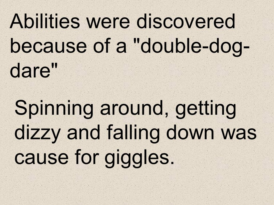 Abilities were discovered because of a double-dog-dare