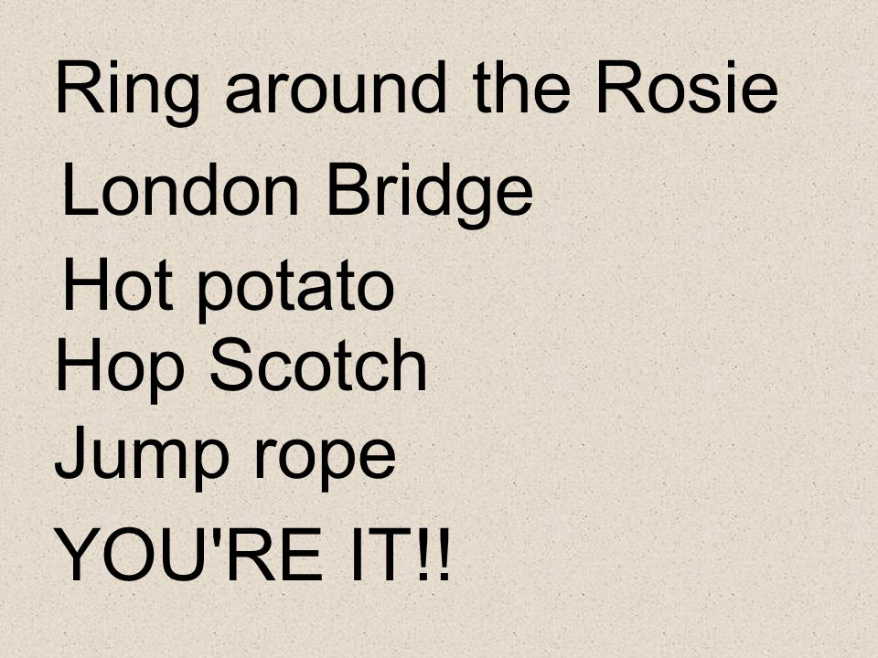 Ring around the Rosie London Bridge Hot potato Hop Scotch Jump rope YOU RE IT!!