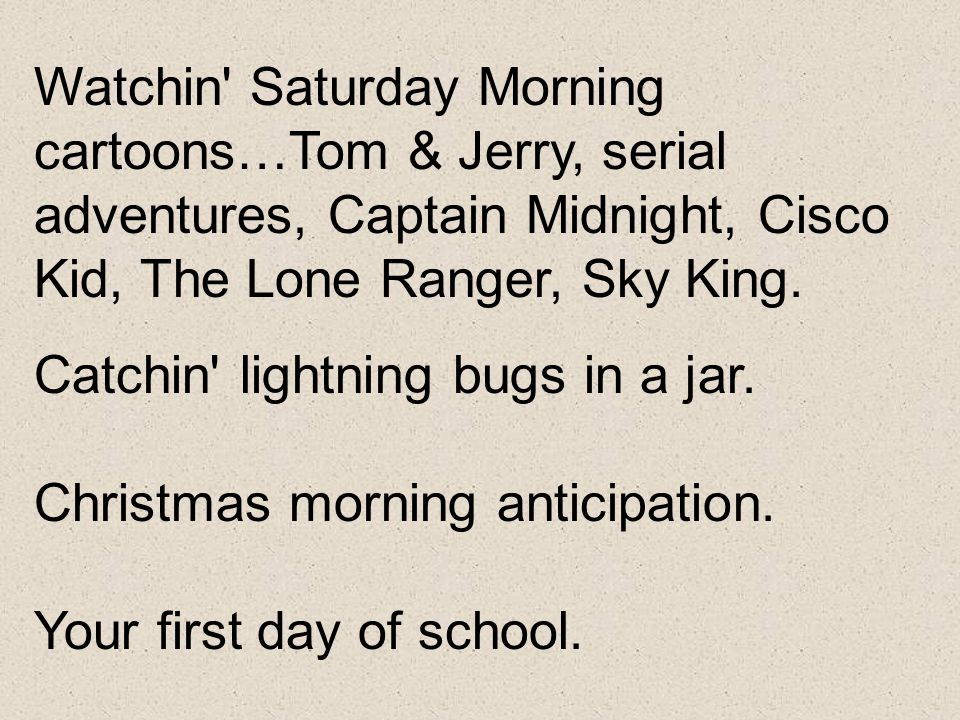 Watchin Saturday Morning cartoons…Tom & Jerry, serial adventures, Captain Midnight, Cisco Kid, The Lone Ranger, Sky King.