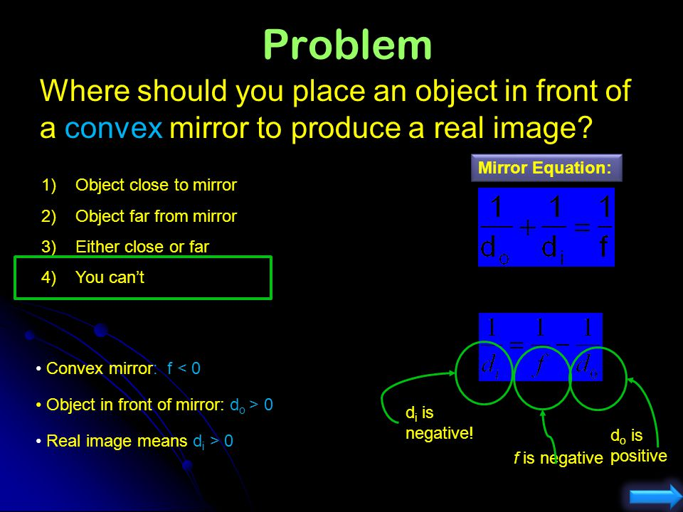 Problem Where should you place an object in front of a convex mirror to produce a real image Mirror Equation: