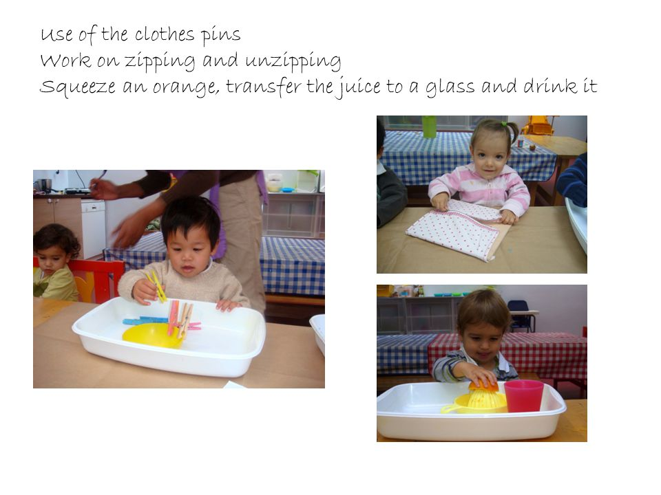 Use of the clothes pins Work on zipping and unzipping Squeeze an orange, transfer the juice to a glass and drink it