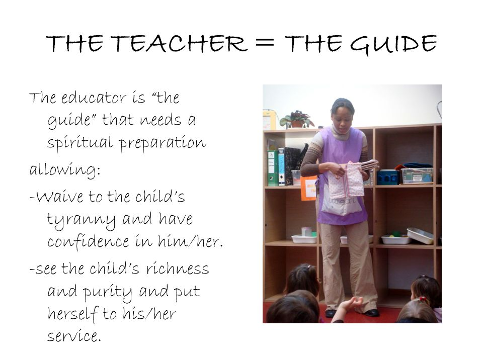 THE TEACHER = THE GUIDE The educator is the guide that needs a spiritual preparation. allowing: