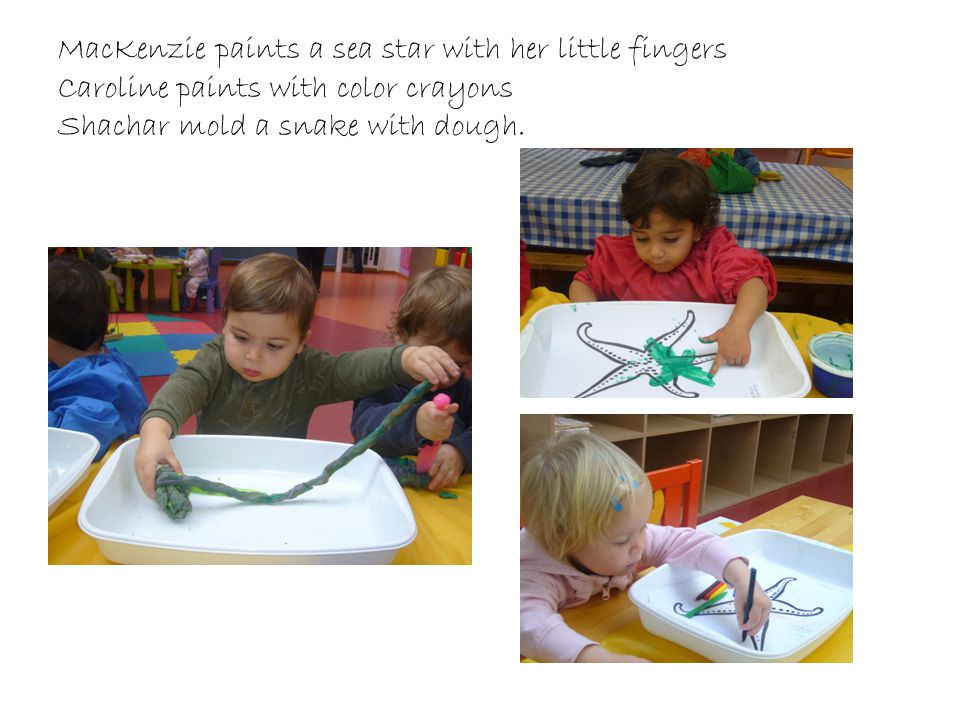 MacKenzie paints a sea star with her little fingers Caroline paints with color crayons Shachar mold a snake with dough.
