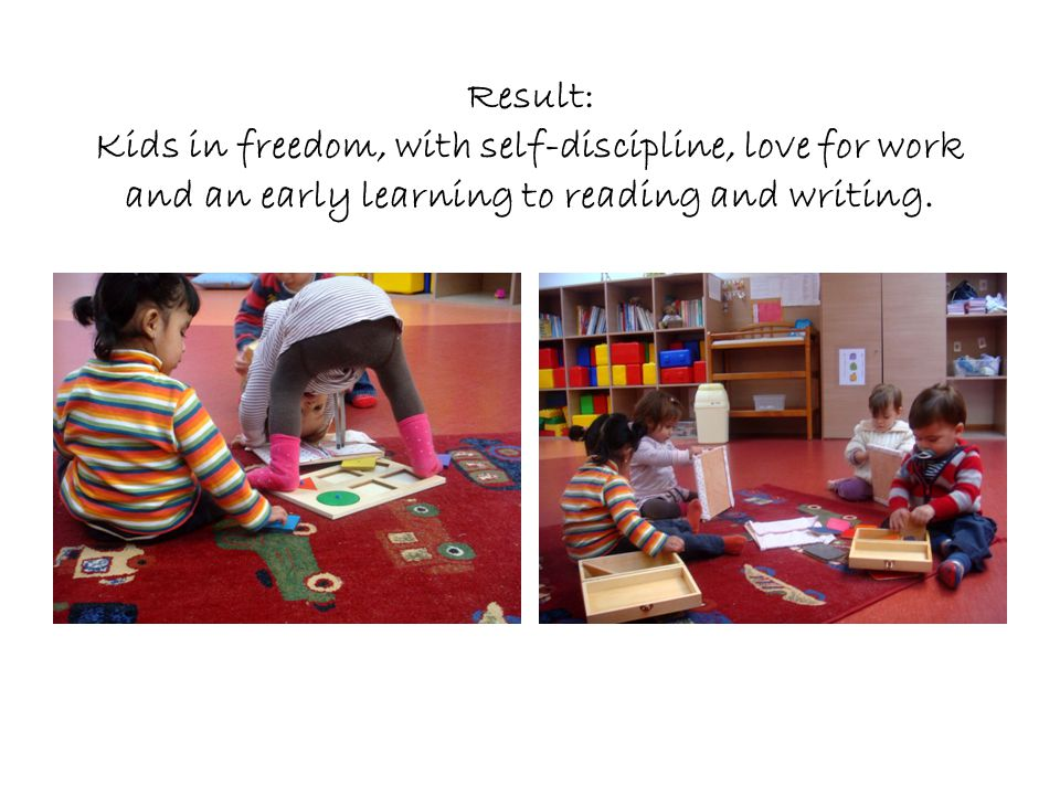 Result: Kids in freedom, with self-discipline, love for work and an early learning to reading and writing.