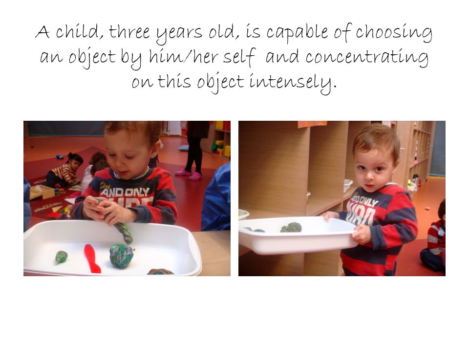 A child, three years old, is capable of choosing an object by him/her self and concentrating on this object intensely.
