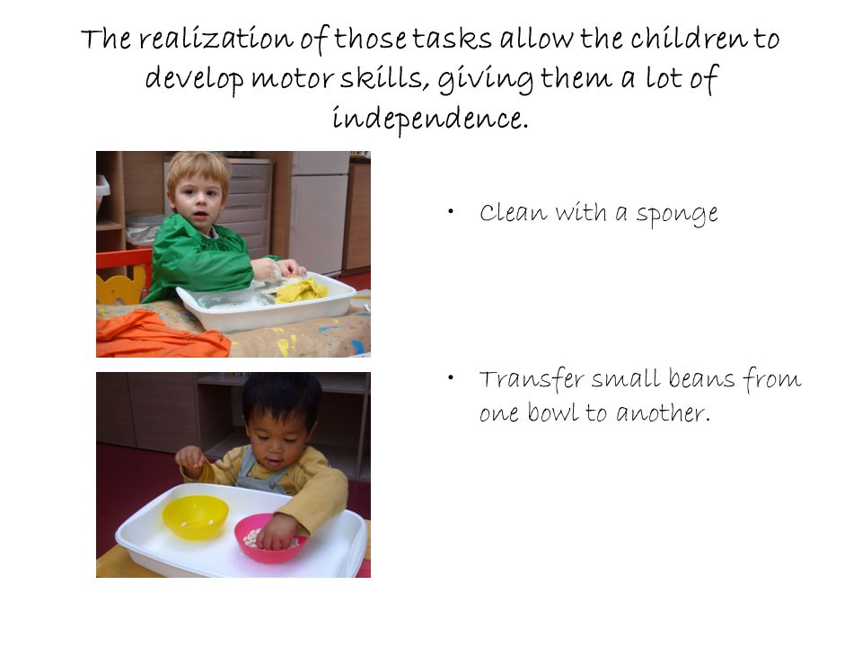 The realization of those tasks allow the children to develop motor skills, giving them a lot of independence.