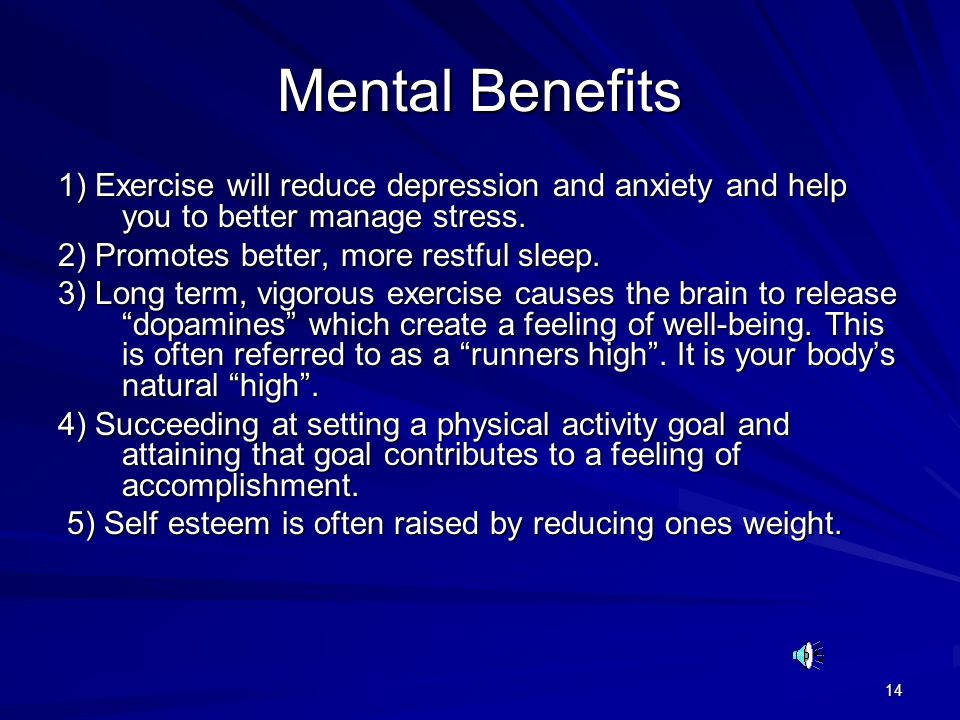 Mental Benefits 1) Exercise will reduce depression and anxiety and help you to better manage stress.