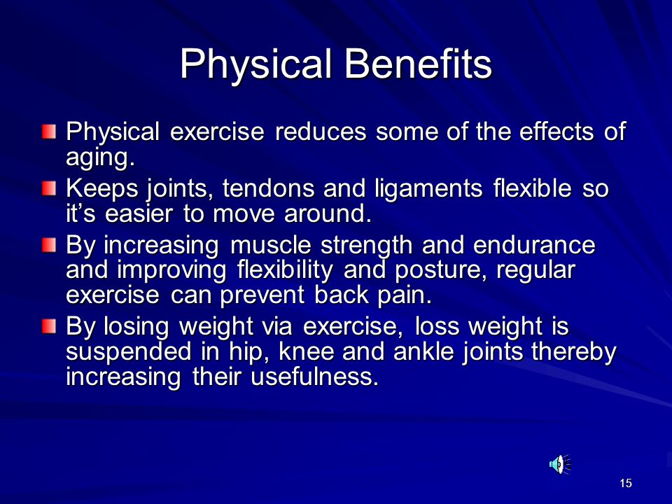 Physical Benefits Physical exercise reduces some of the effects of aging.