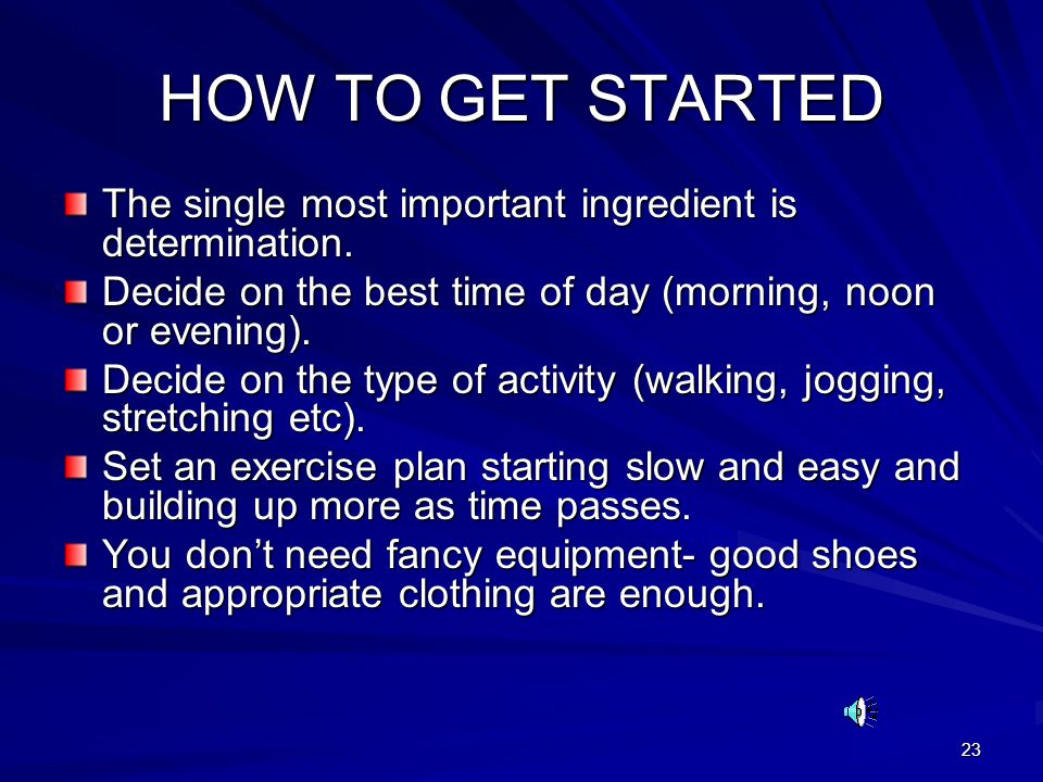 HOW TO GET STARTED The single most important ingredient is determination. Decide on the best time of day (morning, noon or evening).