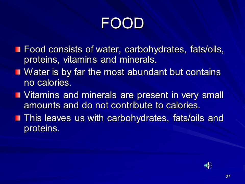 FOOD Food consists of water, carbohydrates, fats/oils, proteins, vitamins and minerals. Water is by far the most abundant but contains no calories.
