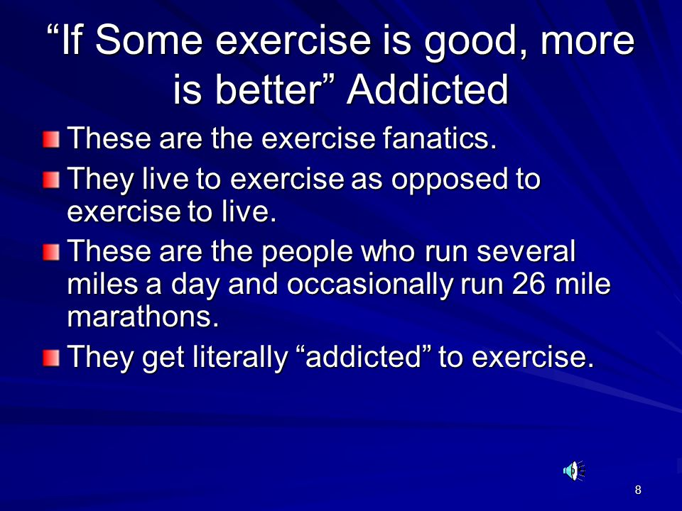 If Some exercise is good, more is better Addicted