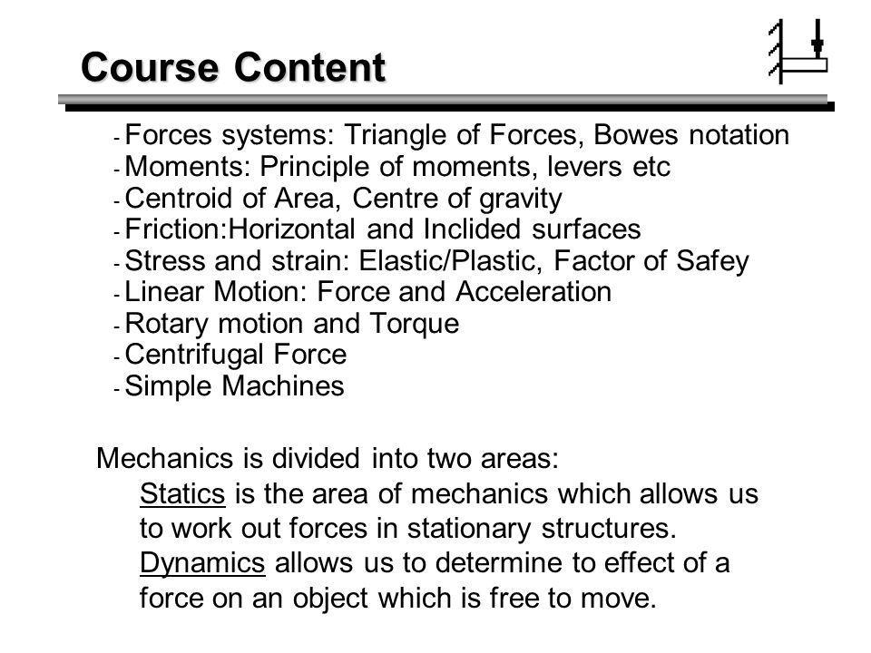 Course Content Forces systems: Triangle of Forces, Bowes notation