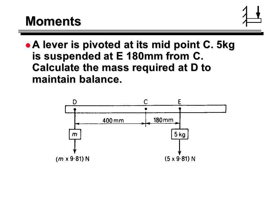 Moments A lever is pivoted at its mid point C. 5kg is suspended at E 180mm from C.
