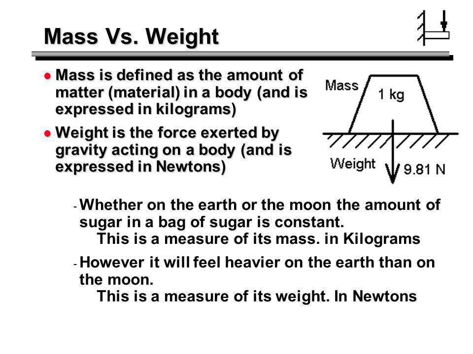Mass Vs. Weight Mass is defined as the amount of matter (material) in a body (and is expressed in kilograms)