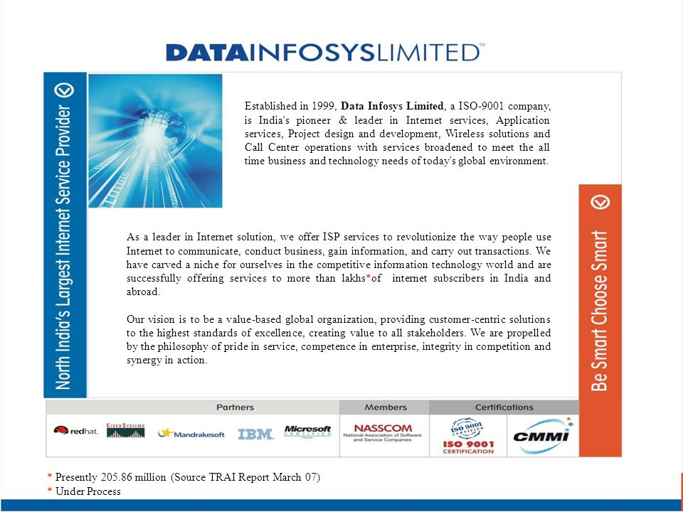 Established in 1999, Data Infosys Limited, a ISO-9001 company, is India s pioneer & leader in Internet services, Application services, Project design and development, Wireless solutions and Call Center operations with services broadened to meet the all time business and technology needs of today s global environment.