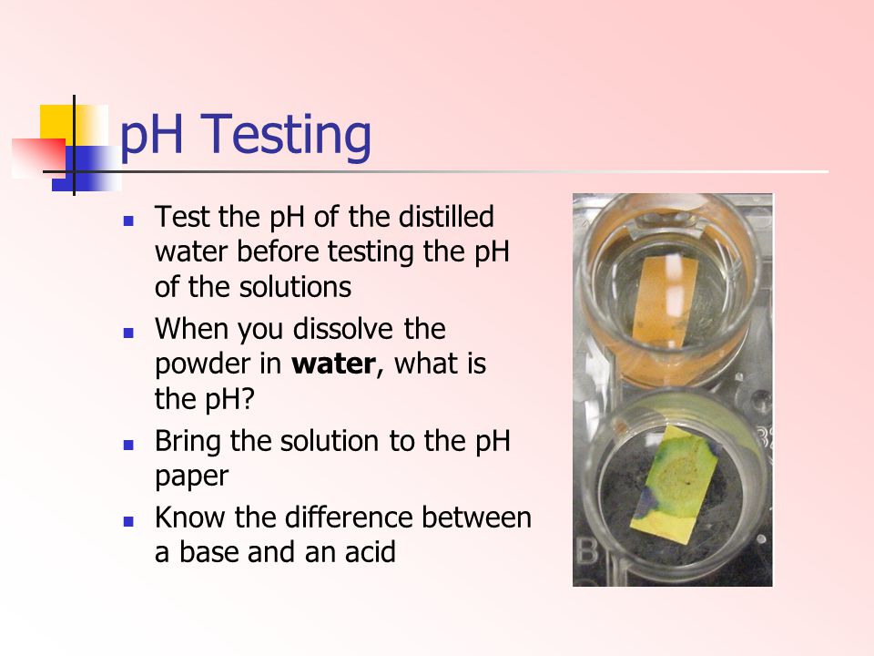 pH Testing Test the pH of the distilled water before testing the pH of the solutions. When you dissolve the powder in water, what is the pH