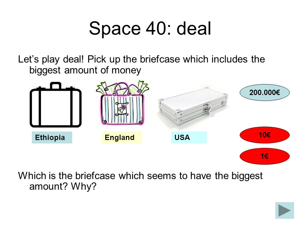 Space 40: deal Let's play deal! Pick up the briefcase which includes the biggest amount of money.