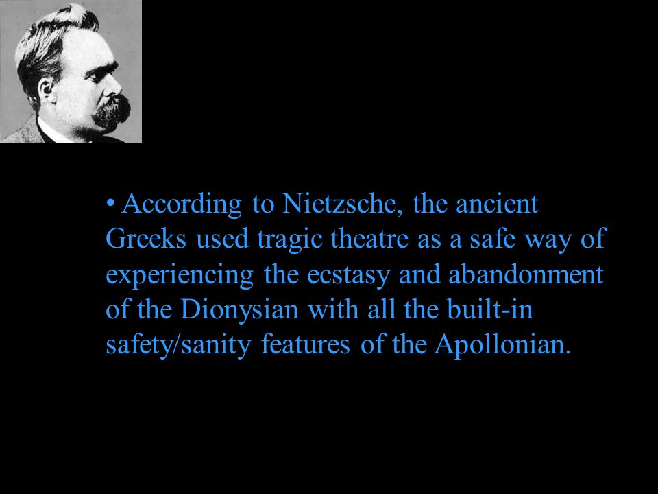 According to Nietzsche, the ancient Greeks used tragic theatre as a safe way of experiencing the ecstasy and abandonment of the Dionysian with all the built-in safety/sanity features of the Apollonian.