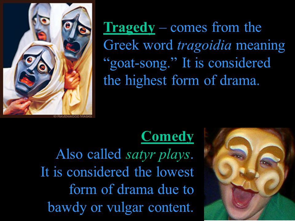 Tragedy – comes from the Greek word tragoidia meaning goat-song