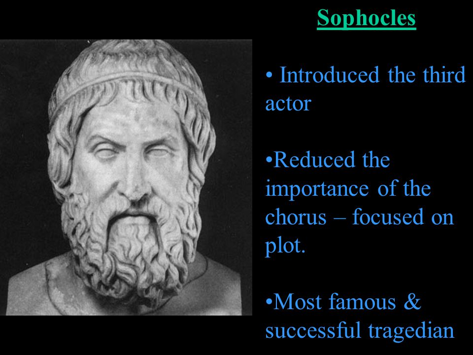 Sophocles Introduced the third actor. Reduced the importance of the chorus – focused on plot.