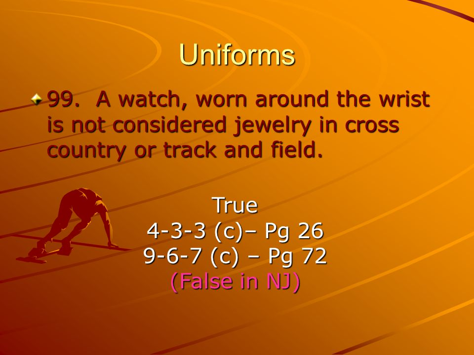 Uniforms 99. A watch, worn around the wrist is not considered jewelry in cross country or track and field.