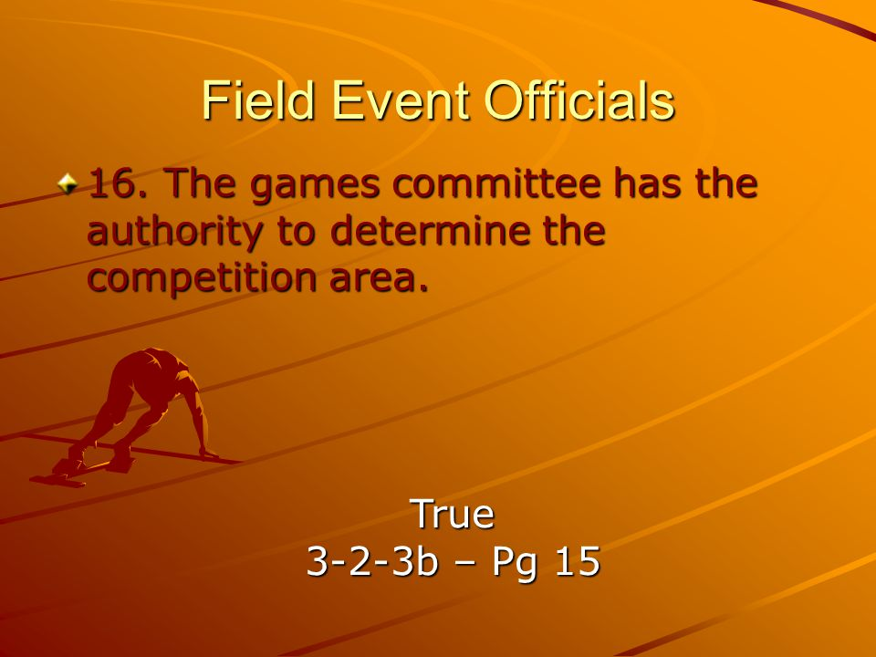 Field Event Officials 16. The games committee has the authority to determine the competition area. True.