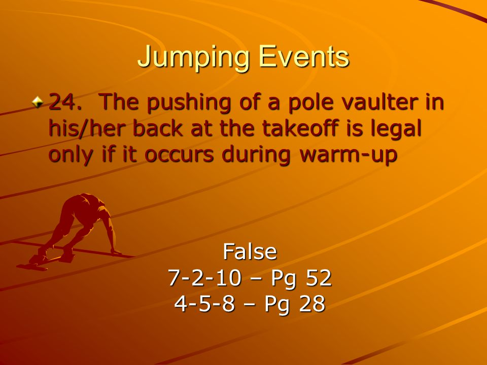 Jumping Events 24. The pushing of a pole vaulter in his/her back at the takeoff is legal only if it occurs during warm-up.