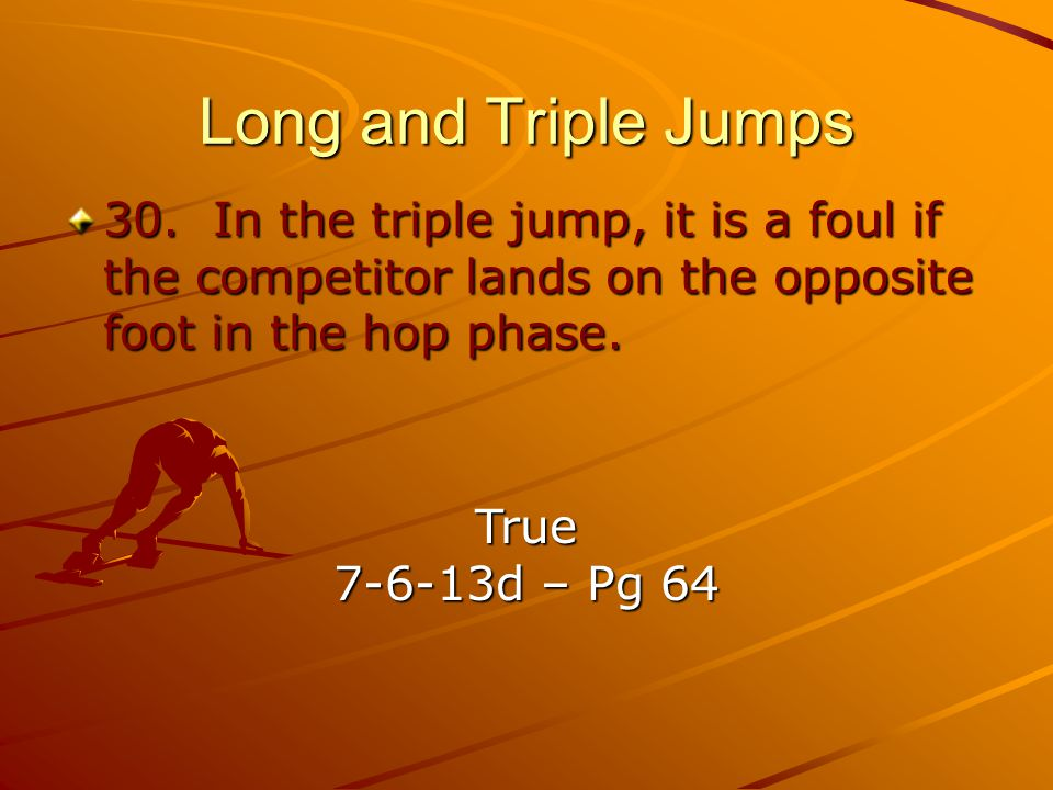 Long and Triple Jumps 30. In the triple jump, it is a foul if the competitor lands on the opposite foot in the hop phase.