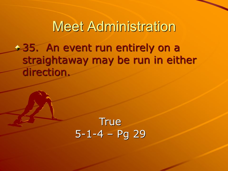 Meet Administration 35. An event run entirely on a straightaway may be run in either direction. True.